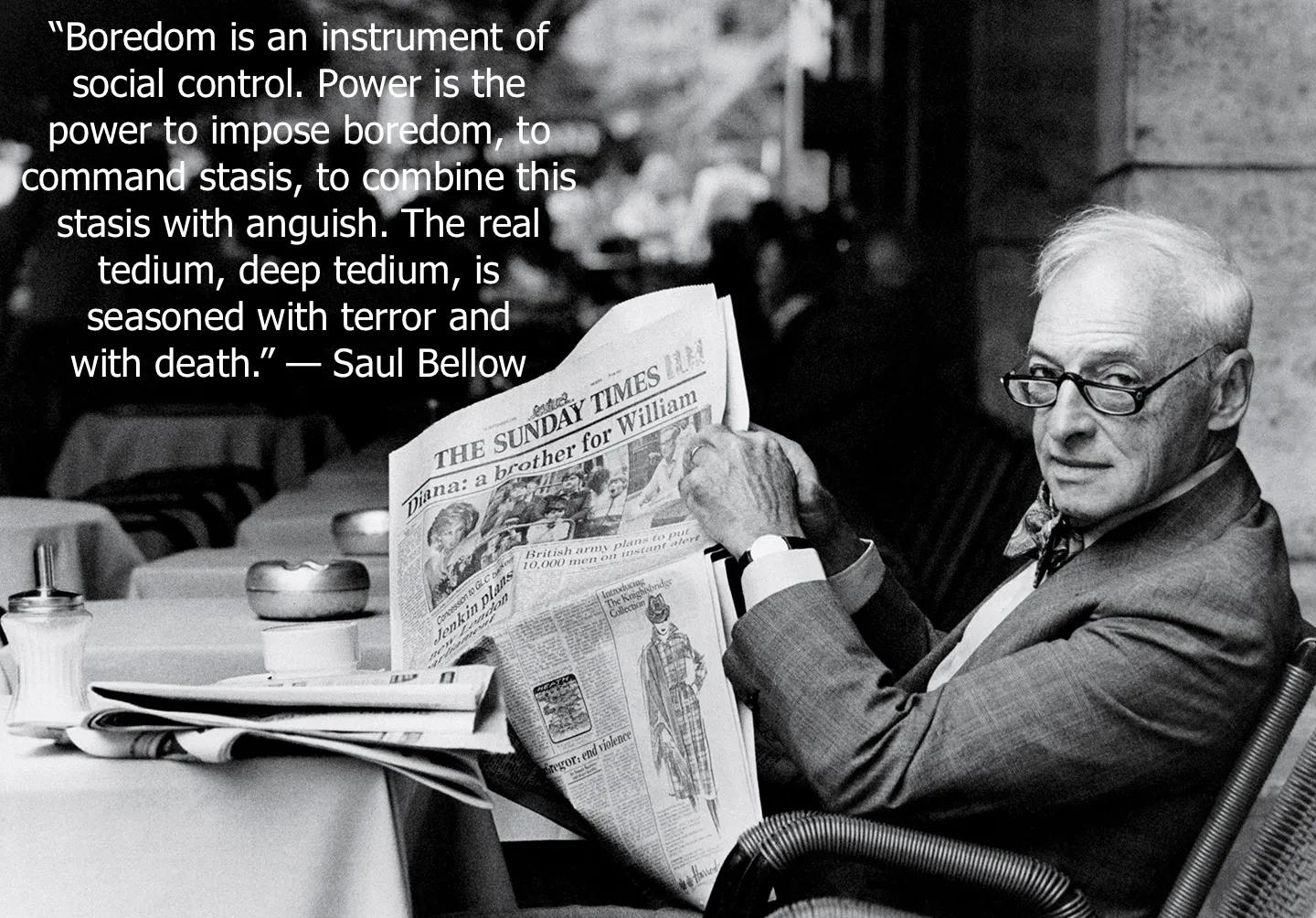 """Boredom is an instrument of social control."" –Saul Bellow [1440×1004] (longer excerpt in comments)"