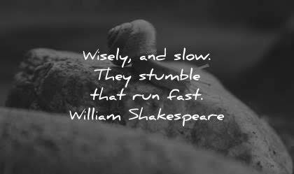 Wisely, and slow. They stumble that run fast. -William Shakespeare [420 × 249]