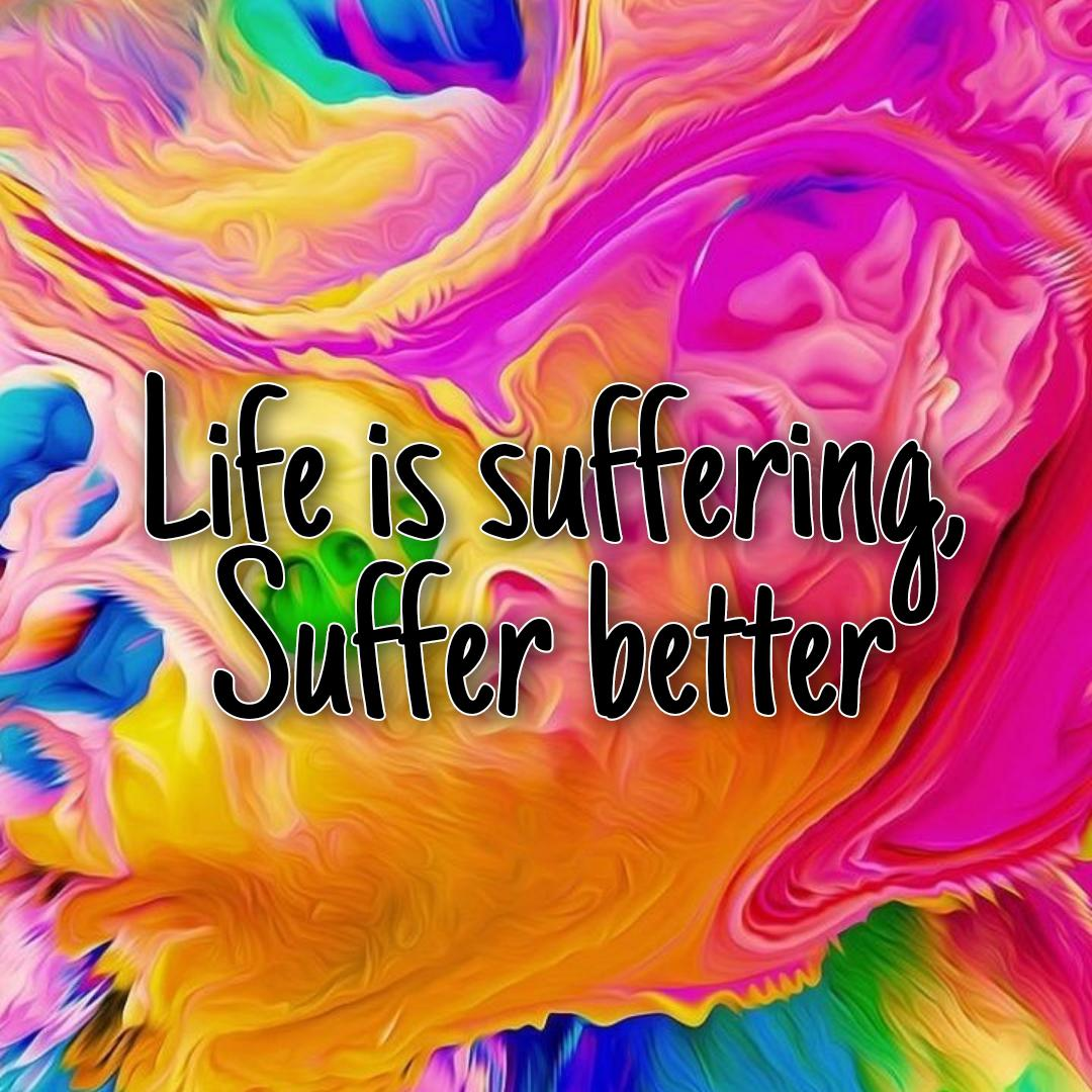[image] Yes, we get it. Life is suffering. We all suffer. Now move on and suffer better, suffer like a badass.