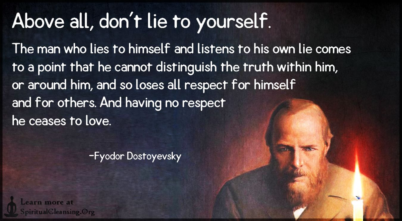 """The man who lies to himself and listens to his own lie comes to a point that he cannot distinguish the truth within him, or around him, and so loses all respect for himself and for others. And having no respect he ceases to love."" – Fyodor Dostoevsky [1300×800]"