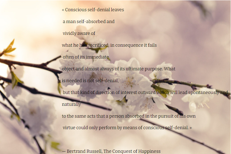 """«Conscious self-denial leaves a man self-absorbed and vividly aware of what he has sacrificed; in consequence it fails often of its immediate object … » — Bertrand Russell, The Conquest of Happiness [761×508]"