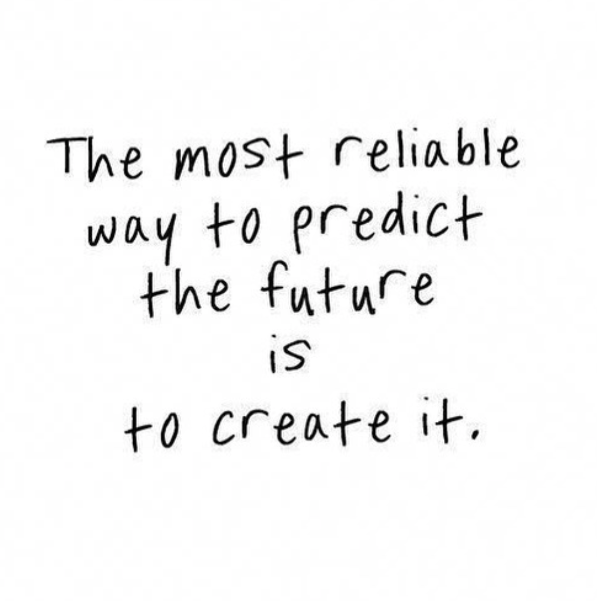 [Image] The most reliable way to predict the future is to create it.