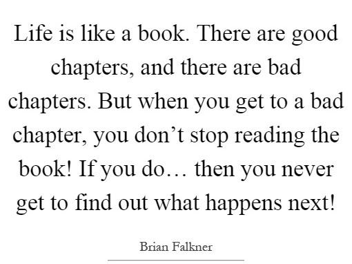 "[Image] ""Life is like a book. There are good chapters, and there are bad chapters. But when you get to a bad chapter, you don't stop reading the book! If you do… then you never get to find out what happens next!"" ~ Brian Falkner"