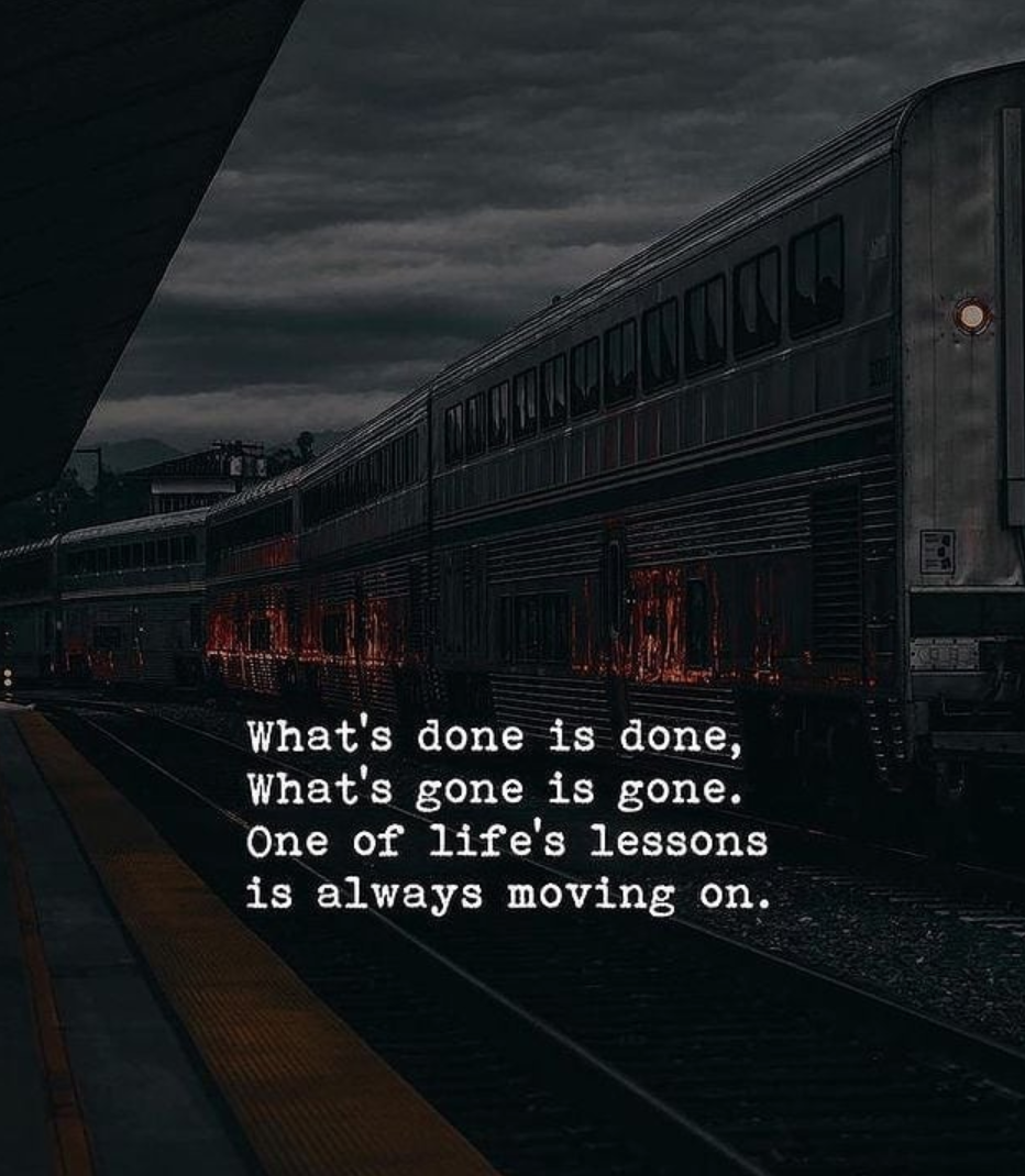 [Image] What's done is done. What's gone is gone. One of life's lessons is always moving on.