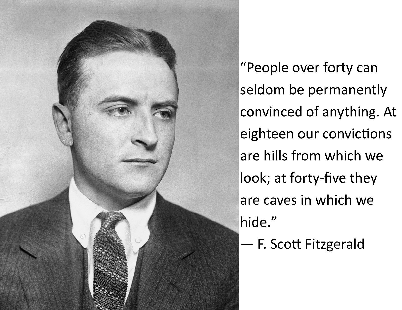 """People over forty can seldom be permanently convinced of anything. At eighteen our convictions are hills from which we look; at forty-five they are caves in which we hide."" ― F. Scott Fitzgerald [1650×1275]"