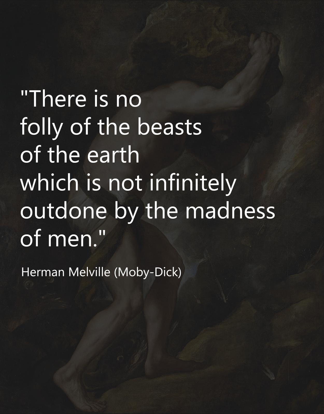 """There is no folly of the beasts of the earth which is not infinitely outdone by the madness of men."" – Herman Melville [OS][OC][1250X1600]"