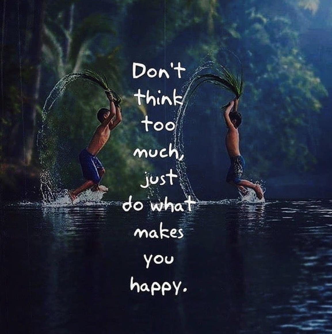 [Image] Don't think too much, just do what makes you happy.
