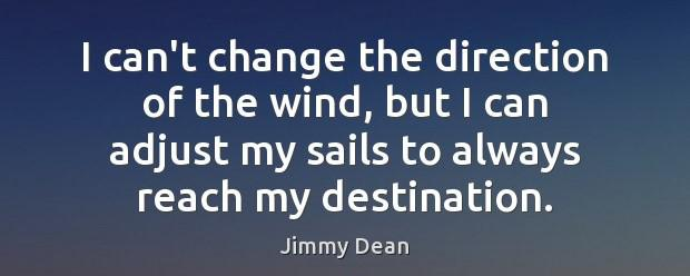 "[Image] ""I can't change the direction of the wind, but I can adjust my sails to always reach my destination."" ~ Jimmy Dean"