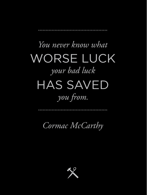 """You never know what worse luck your bad luck has saved you from."" – Cormac McCarthy [500×665]"