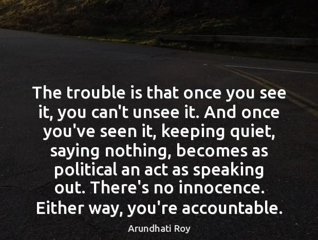 """The trouble is that once you see it, you can't unsee it. And once you've seen it, keeping quiet, saying nothing, becomes as political an act as speaking out. There's no innocence. Either way, you're accountable."" -Arundhati Roy [619 x 468]"
