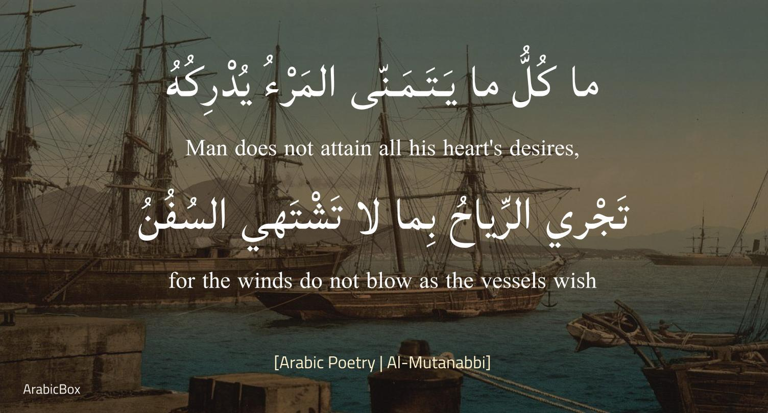 One does not attain everything he wishes for. Winds blow counter to what the ships desire. –Al‑Mutanabbi [1504×810]