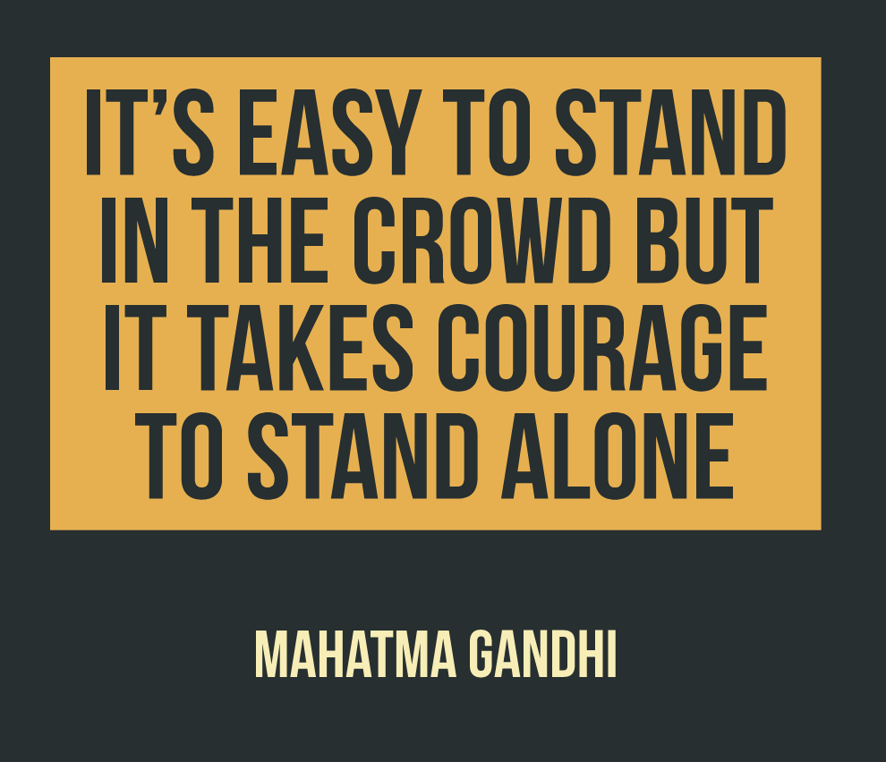 "[Image] ""It's easy to stand in the crowd but it takes courage to stand alone."" ~ Mahatma Gandhi"