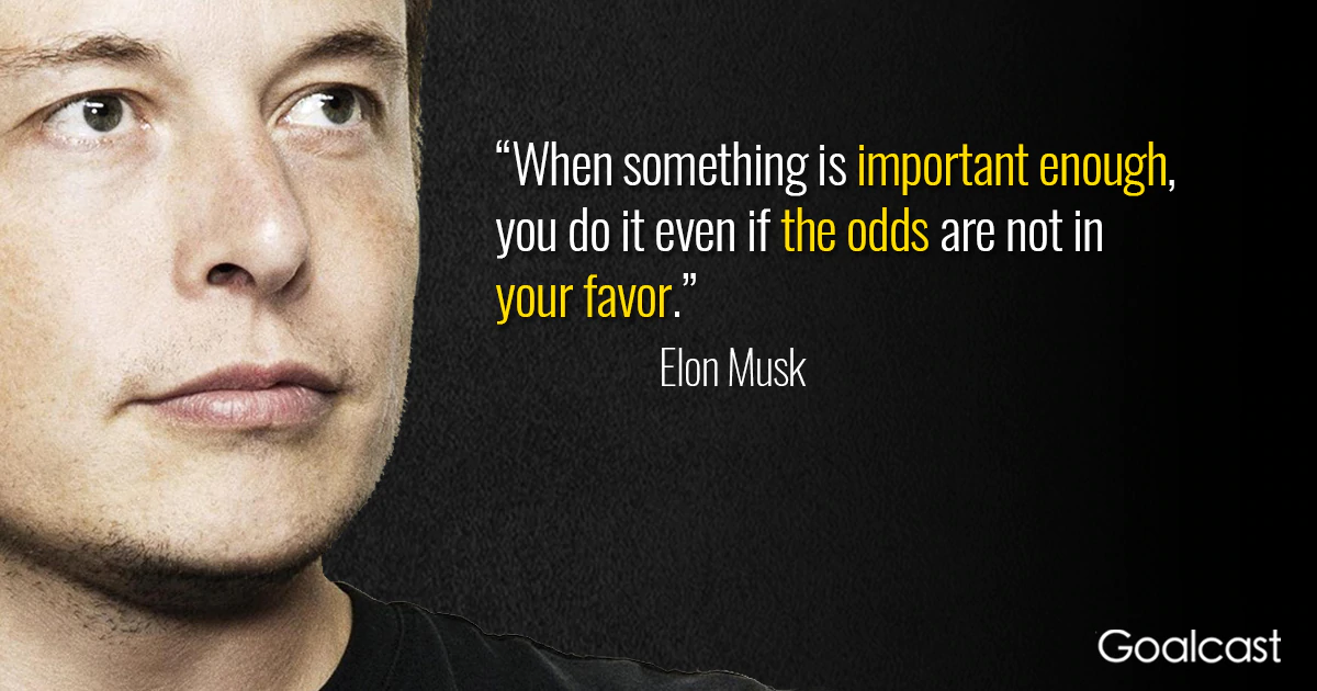 """When something is important enough, you do it even if the odds are not in your favor."" – Elon Musk [1200×630]"
