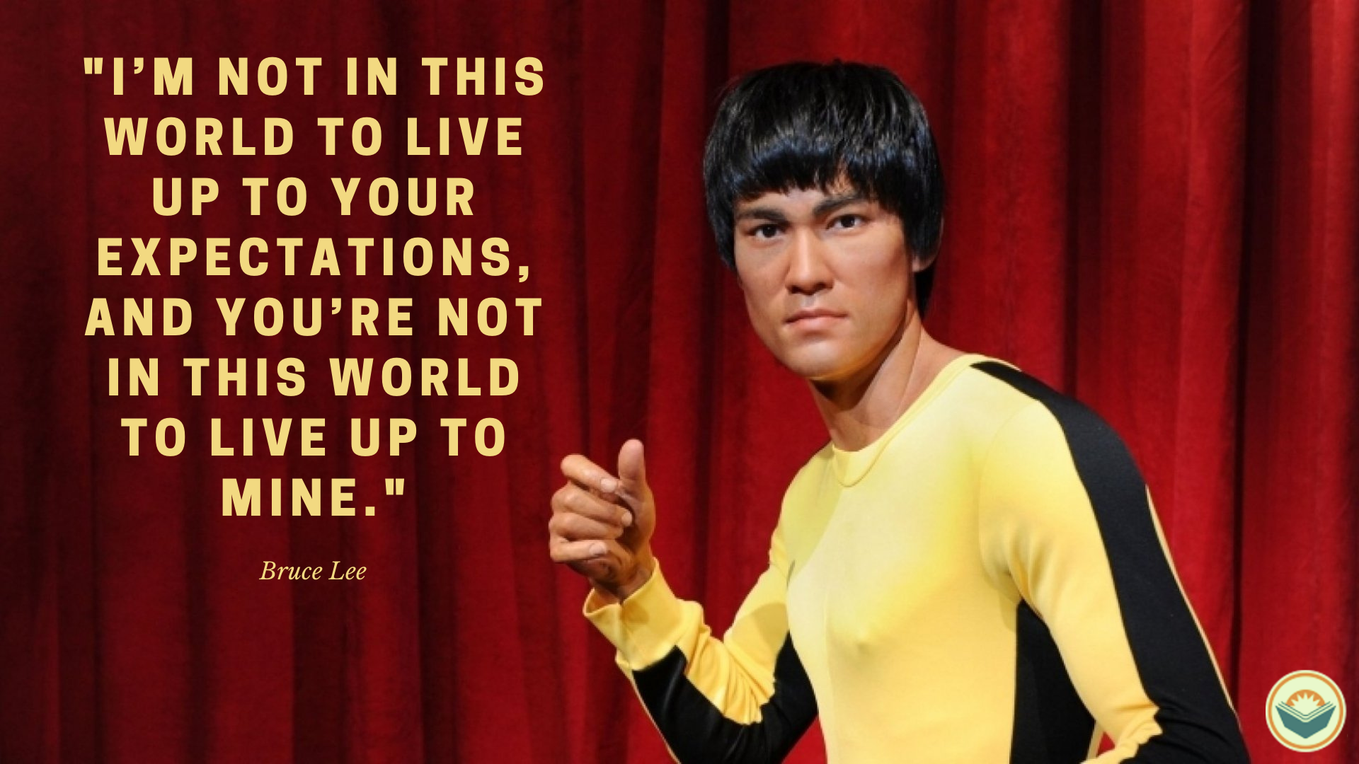 "[IMAGE] ""I'm not in this world to live up to your expectations, and you're not in this world to live up to mine."" – Bruce Lee"