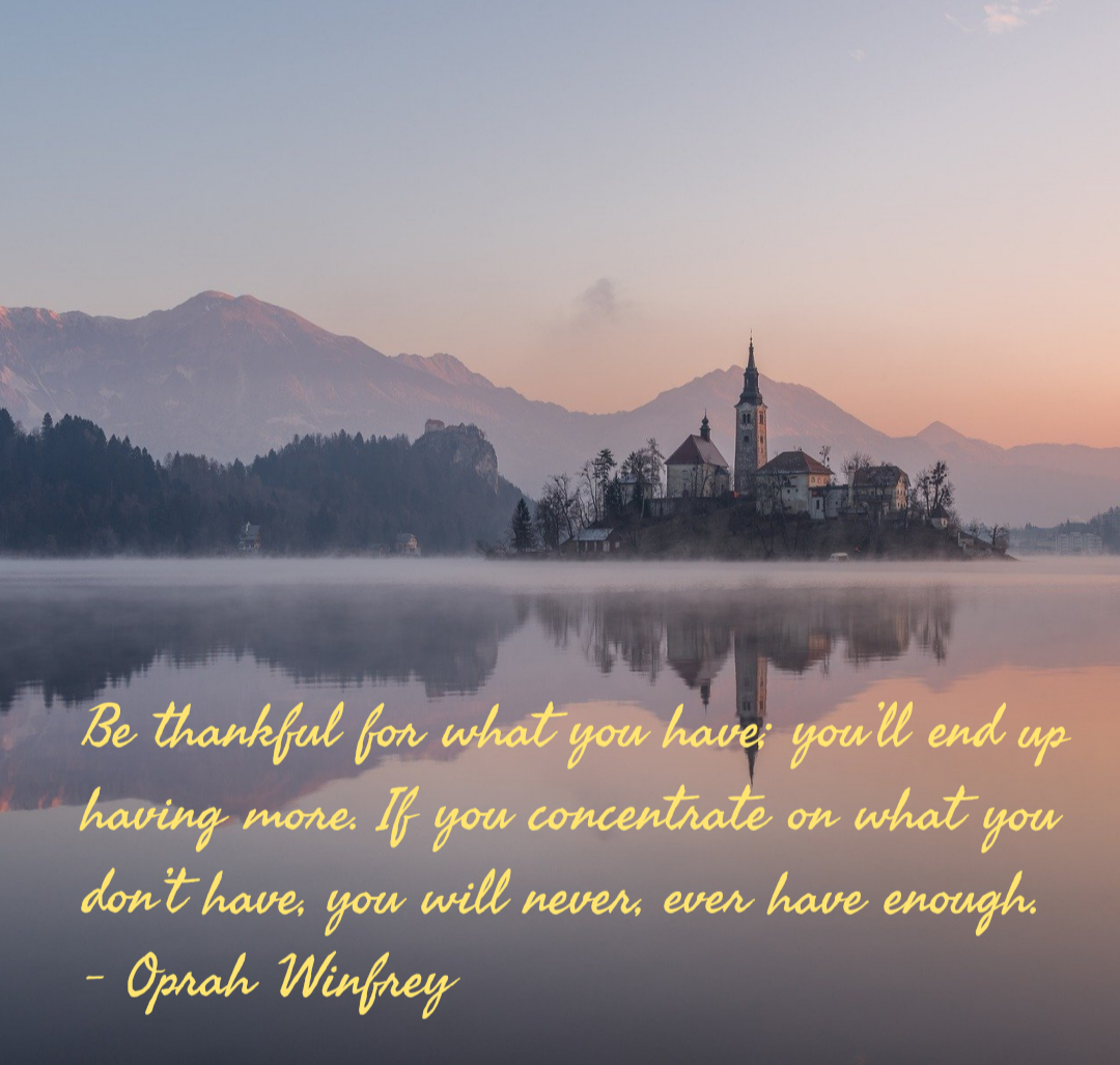 Be thankful for what you have; you'll end up having more. If you concentrate on what you don't have, you will never, ever have enough. – Oprah Winfrey[1080×1027]
