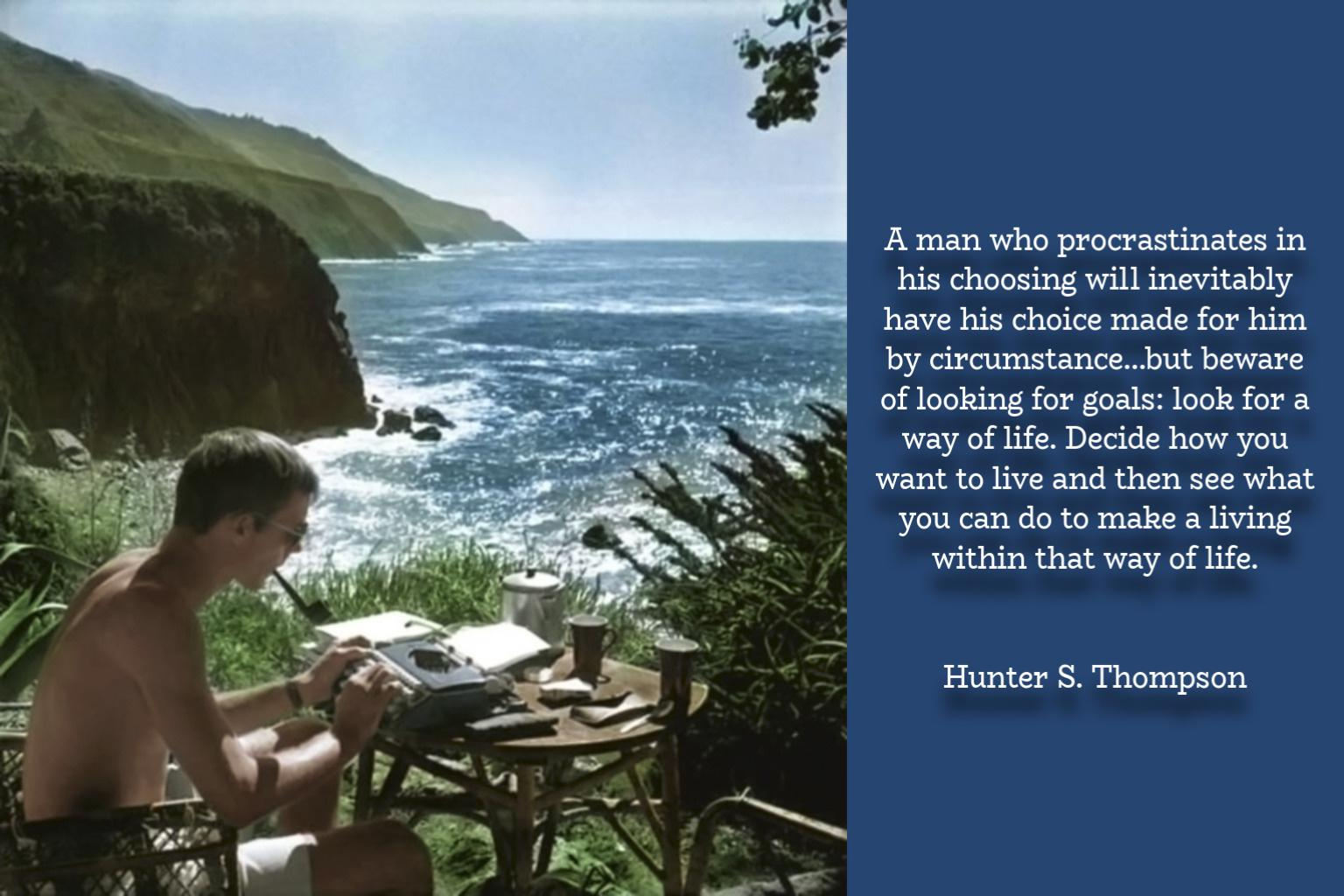 """A man who procrastinates in his choosing will inevitably have his choice made for him by circumstance…but beware of looking for goals: look for a way of life. Decide how you want to live and then see what you can do to make a living within that way of life."" – Hunter S. Thompson [1536×1024]"