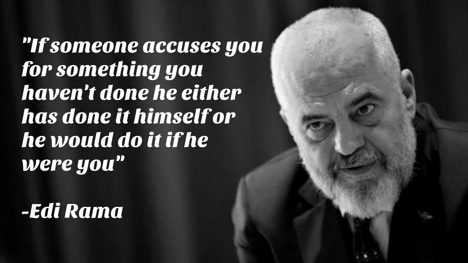 """If someone accuses you for something you haven't done he either has done it himself or he would do it if he were you"" – Edi Rama [1920×1080]"