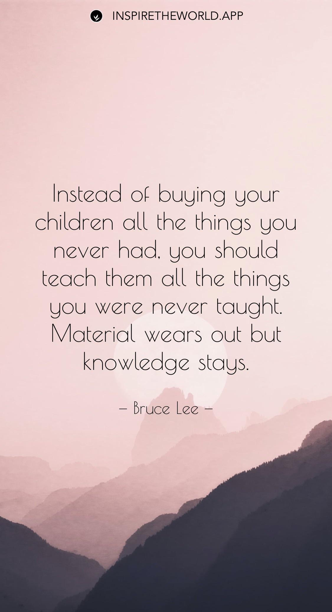 Instead of buying your children all the things you never had, you should teach them all the things you were never taught. Material wears out but knowledge stays. — Bruce Lee [1125 x 2070]