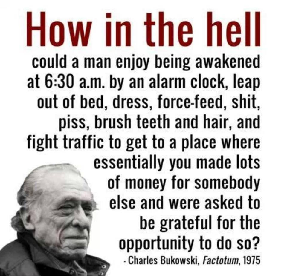 """How in the hell could a man enjoy being awakened at 6:30 a.m. by an alarm clock, leap out of bed, dress, force-feed, shit, piss, brush teeth and hair, and fight traffic to get to a place where essentially you made lots of money for somebody else?"" – Charles Bukowski [960*924]"