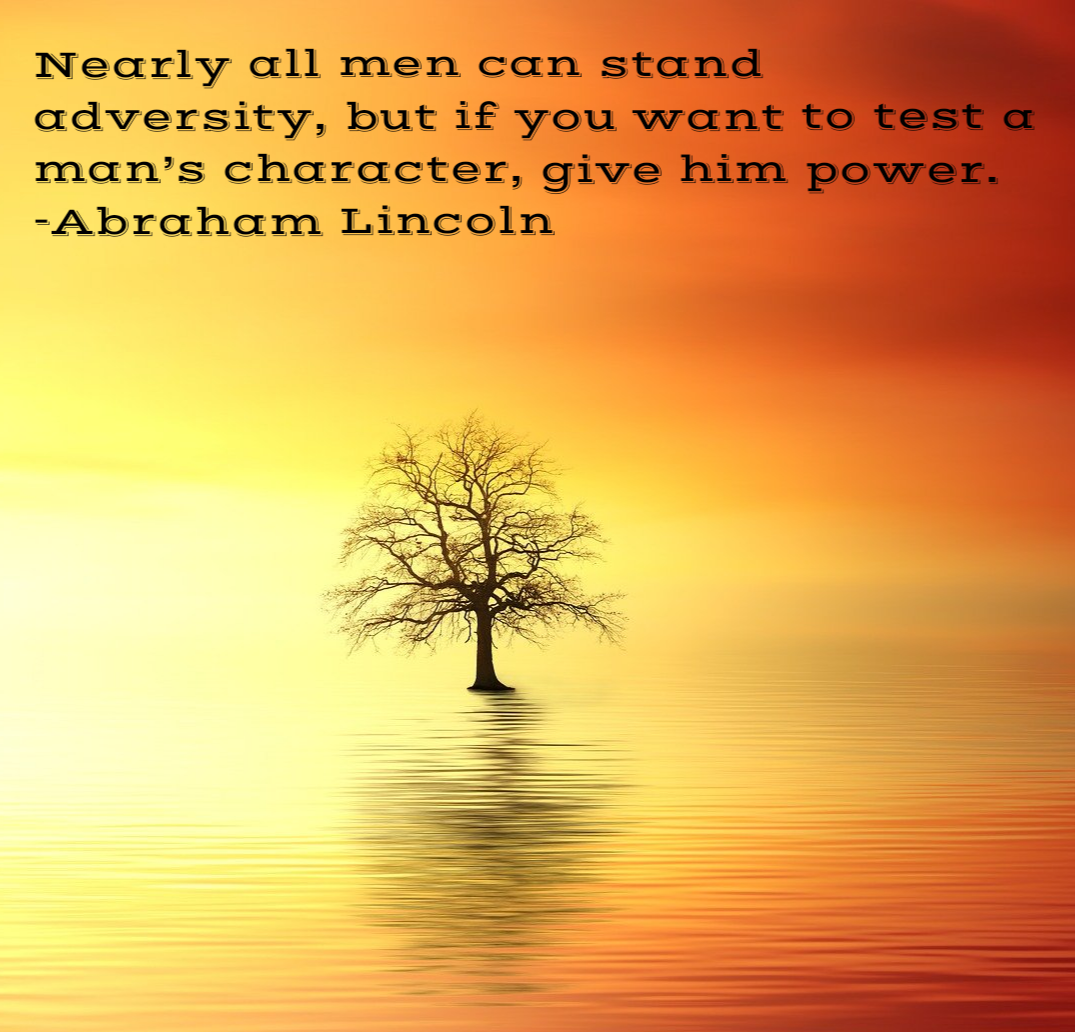 Nearly all men can stand adversity, but if you want to test a man's character, give him power. -Abraham Lincoln [1075×1032]