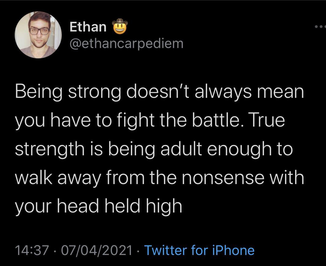 Ethan fi @ethancarpediem Being strong doesn't always mean you have to fight the battle. True strength is being adult enough to walk away from the nonsense with your head held high 14:37 . 07/04/2021 . Twitter https://inspirational.ly