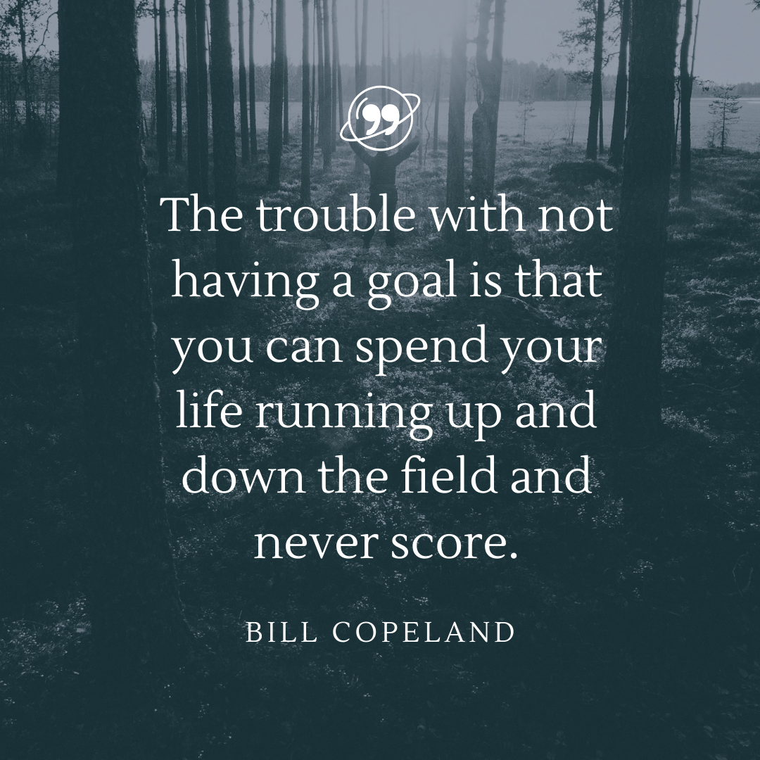 The trouble with not having a goal is that you can spend your life running up and down the field and never score.- Bill Copeland[1080×1080]