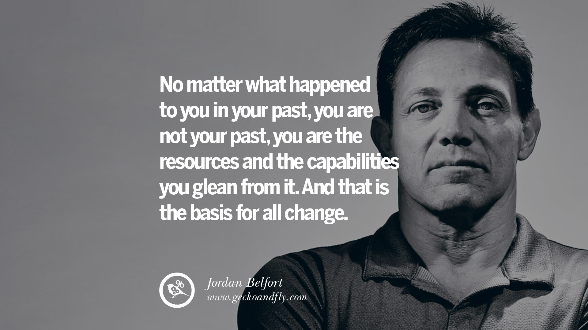 """No matter what happened to you in your past, you are not your past, you are the resources and the capabilities you glean from it. And that is the basis for all change"" – Jordan Belfort AKA. The Wolf of Wallstreet (1920×1080)"