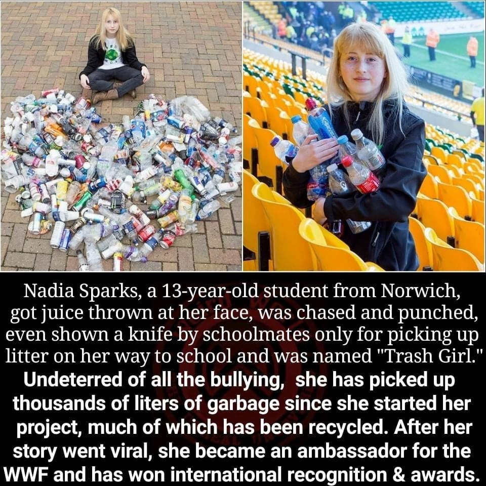 """got juice thrown at her face, was chased and punched, even shown a knife by schoolmates only for picking up litter on her way to school and was named """"Trash Girl."""" Undeterred of all the bullying, she has picked up thousands of liters of garbage since she started her project, much of which has been recycled. After her story went viral, she became an ambassador for the WWF and has won international reco . nition & awards. https://inspirational.ly"""