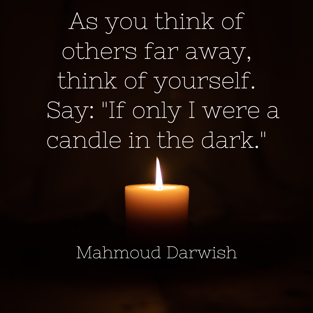 "As you think of others far away, think of yourself. Say: ""If only I were a candle in the dark."" – Mahmoud Darwish [1080×1080] [OC]"