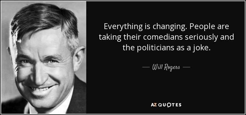 """Everything is changing. People are taking their comedians seriously and the politicians as a joke."" – Will Rogers [850*400]"