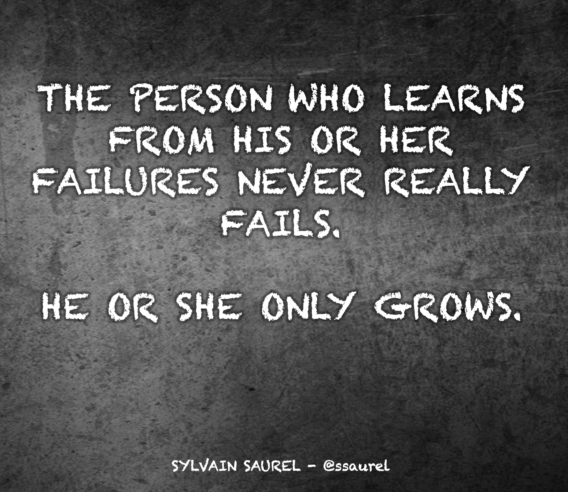 [Image] The person who learns from his or her failures never really fails. He or she only grows.