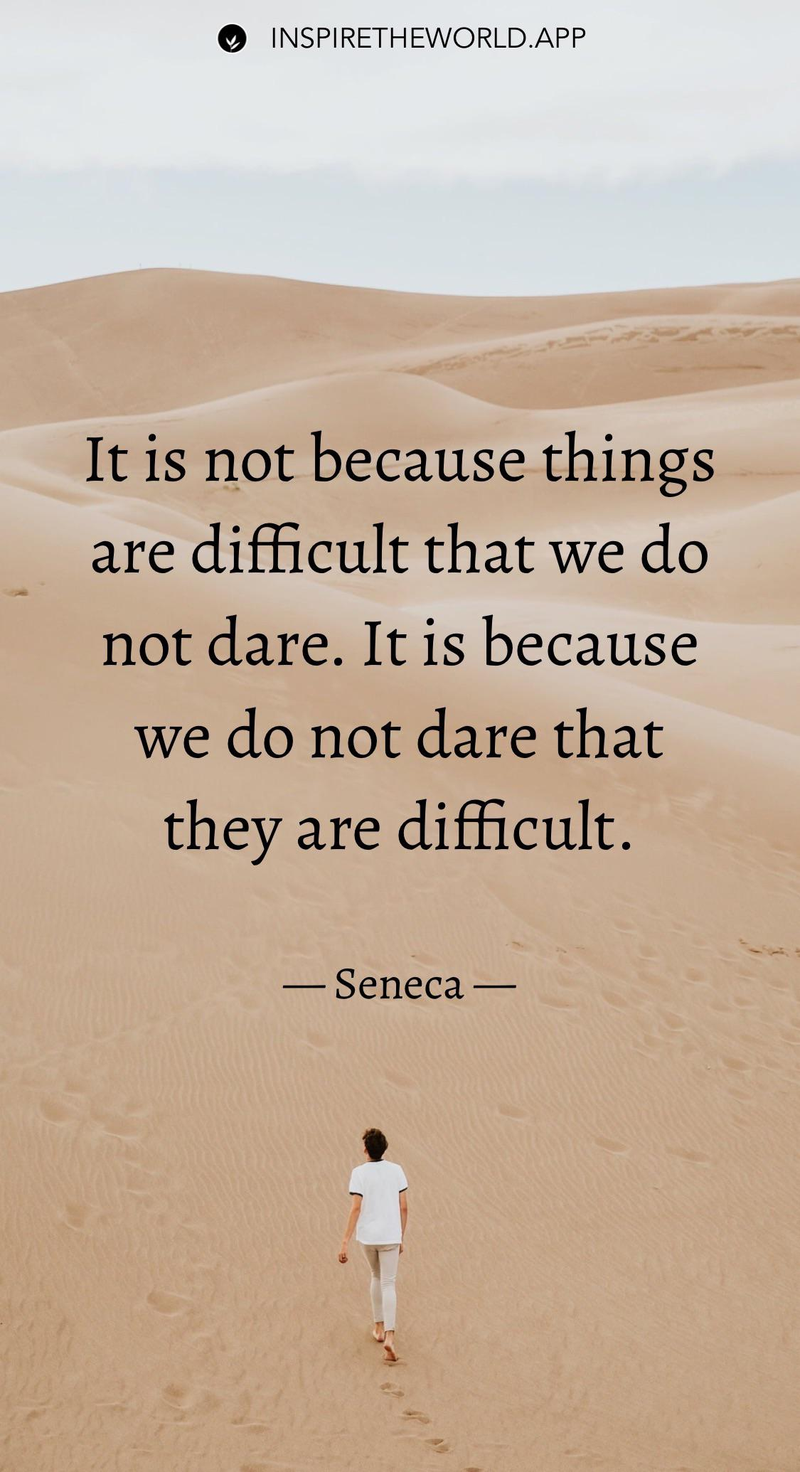 It is not because things are difficult that we do not dare. It is because we do not dare that they are difficult. — Seneca [1125×2070]