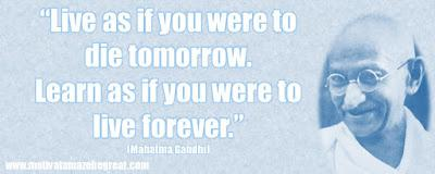 "Live as if you were to die tomorrow. Learn as if you were to live forever."" ― Mahatma Gandhi {400 X160 }"