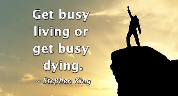 "[Image] ""Get busy living or get busy dying."" ~ Stephen King"