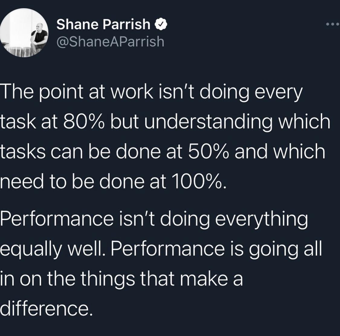 Shane Parrish 9 .. @ShaneAParrish The point at work isn't doing every task at 80% but understanding which tasks can be done at 50% and which need to be done at 100%. Performance isn't doing everything equally well. Performance is going all in on the things that make a difference. https://inspirational.ly