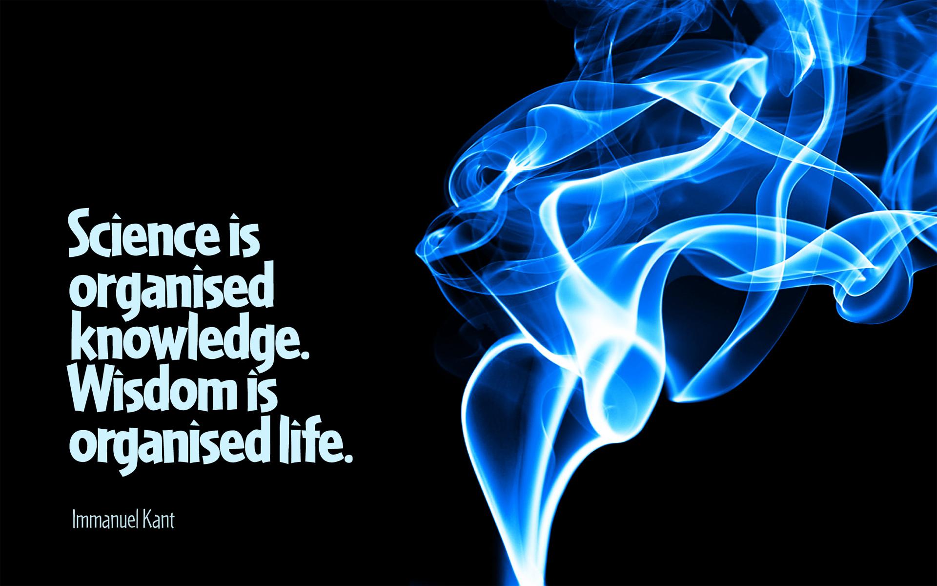 Science is organised knowledge. Wisdom is organised life. – Immanuel Kant [1920 x 1200]
