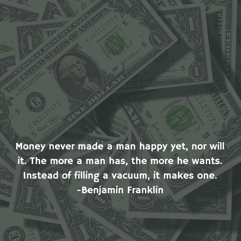 Money never made a man happy yet, nor will it. The more a man has, the more he wants. Instead of filling a vacuum, it makes one. -Benjamin Franklin [1080×1080]