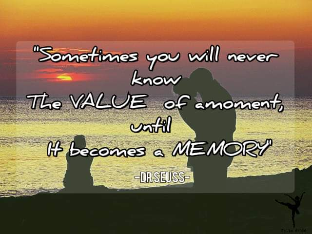 """""""Sometimes you will never know The VALUE of a moment, until It becomes a MEMORY -DR SEUSS- 640×480"""