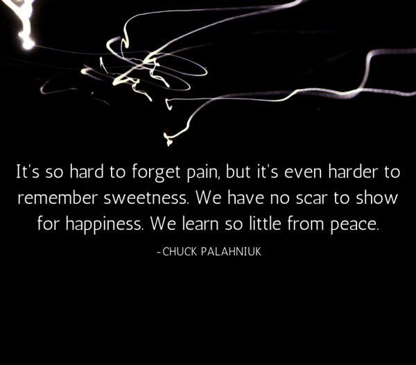 « It's so hard to forget pain, but it's even harder to remember sweetness. We have no scar to show for happiness. We learn so little from peace. » – Chuck Palahniuk [600-526]