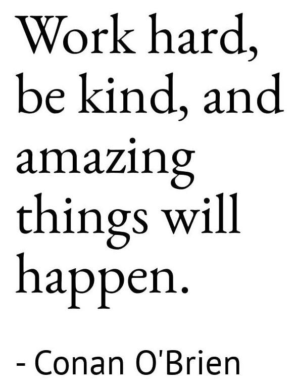 "[Image] ""Work hard, be kind, and amazing things will happen."" ~ Conan O'Brien"