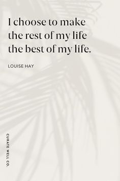 """""""I choose to make the rest of my life the best of my life"""" – Louise Hay [750×450]"""