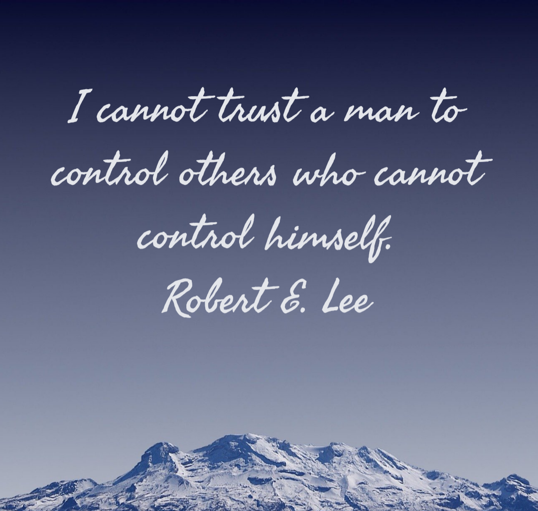 I cannot trust a man to control others who cannot control himself. Robert E. Lee [1080×1026]