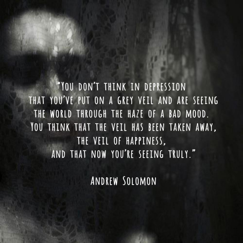 """""""You don't think in depression that you've put on a grey veil and are seeing the world through the haze of a bad mood. You think that the veil has been taken away, the veil of happiness, and that now you're seeing truly."""" – Andrew Solomon [1000×1000]"""