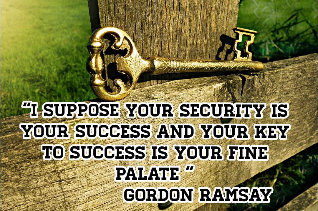 "[4500*2999]""I suppose your security is your success and your key to success is your fine palate"" – Gordon Ramsay"