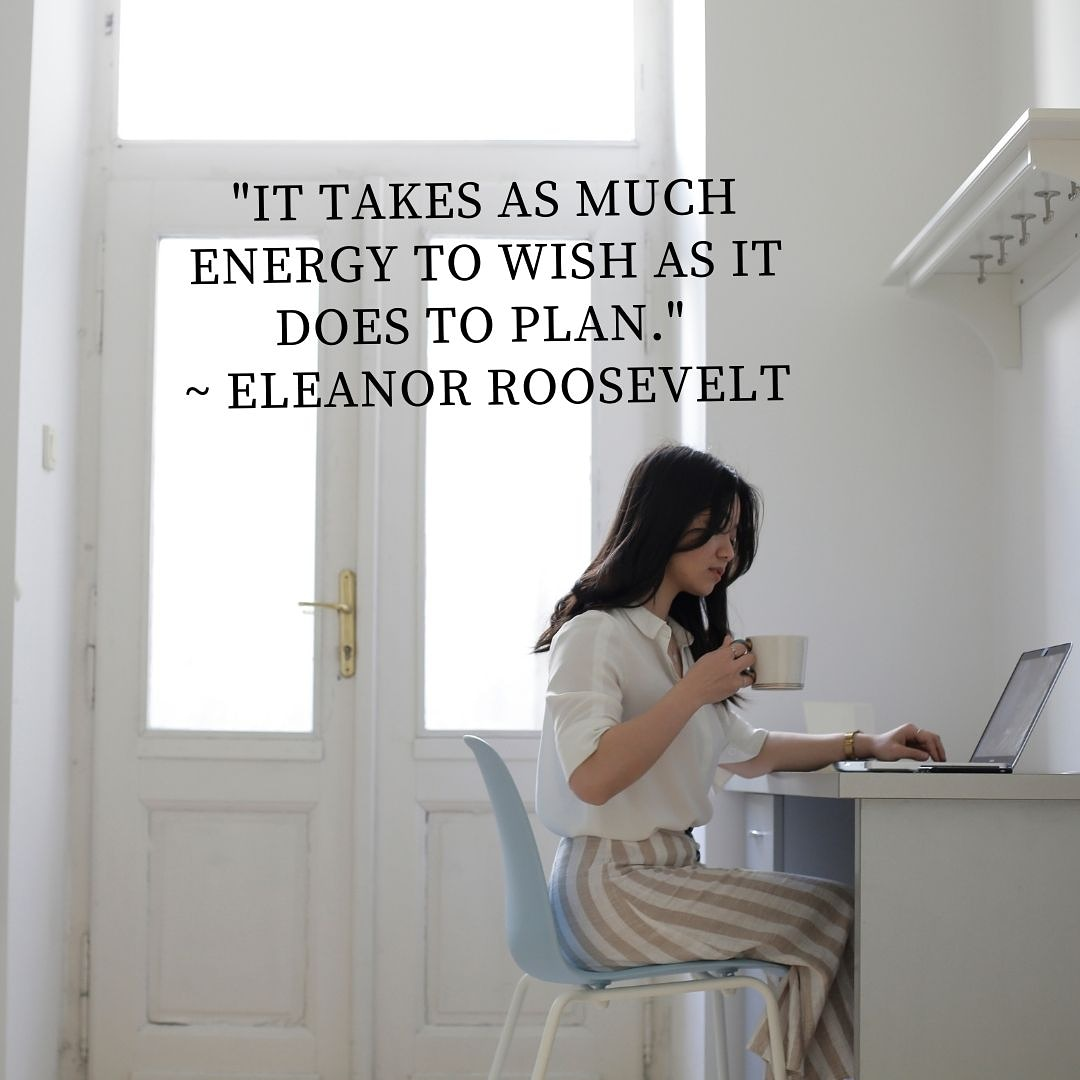 "[Image] ""It takes as much energy to wish as it does to plan."" ~ Eleanor Roosevelt"