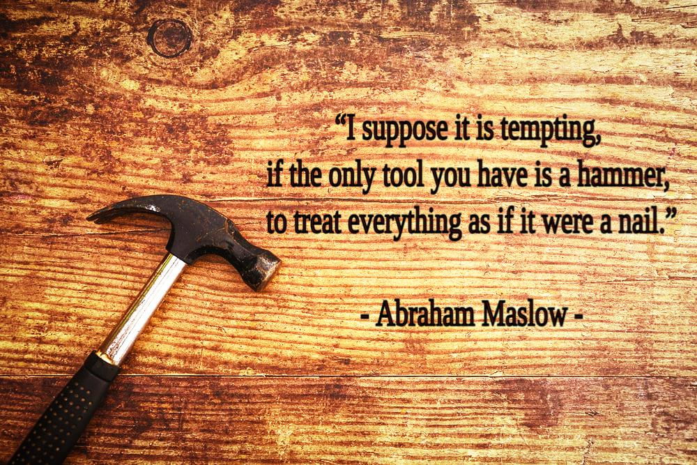 """""""I suppose it is tempting, if the only tool you have is a hammer, to treat everything as if it were a nail."""" – Abraham Maslow [1000×667]"""