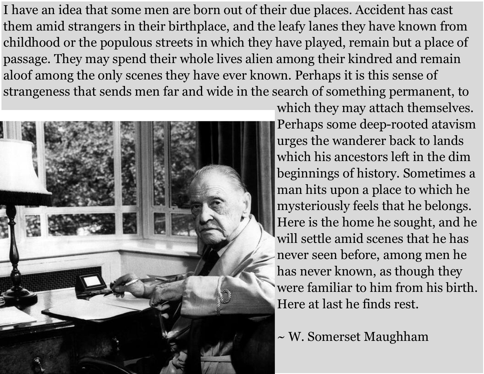 """""""I have an idea that some men are born out of their due places."""" ~W. Somerset Maugham [1675 x 1250] [OC]"""