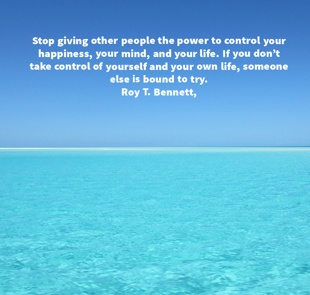 Stop giving other people the power to control your happiness, your mind, and your life. If you don't take control of yourself and your own life, someone else is bound to try. Roy T. Bennett [1080×1029]