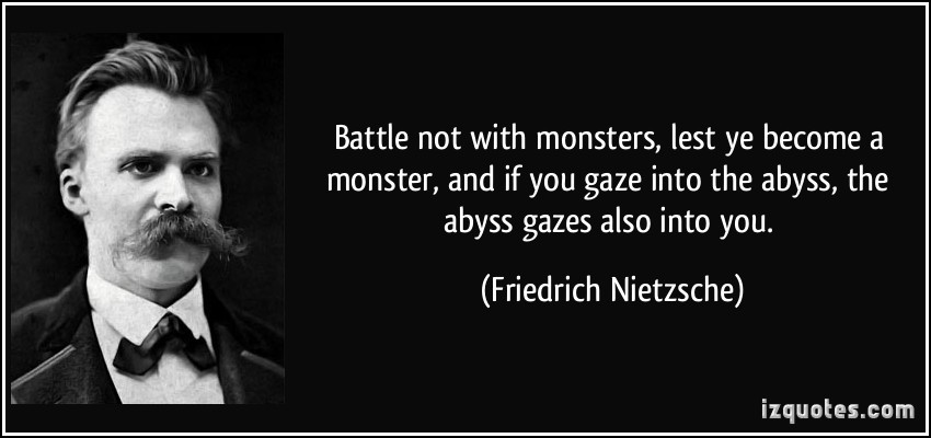 'Whoever fights monsters should see to it that in the process he does not become a monster. And if you gaze long enough into an abyss, the abyss will gaze back into you.'-Friedrich Nietzsche (800;540)