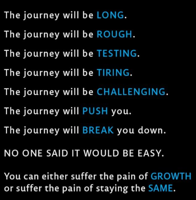 The journey will be LONG. The journey will be ROUGH. The journey will be TESTING. The journey will be TIRING. The journey will be CHALLENGING. The journey will PUSH you. The journey will BREAK you down. NO ONE SAID IT WOULD BE EASY. You can either suffer the pain of GROWTH or suffer the pain of staying the SAME. https://inspirational.ly